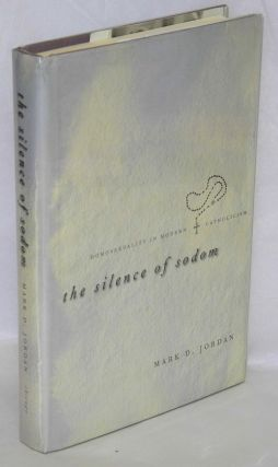 The silence of sodom; homosexuality in modern Catholicism. Mark D. Jordan.