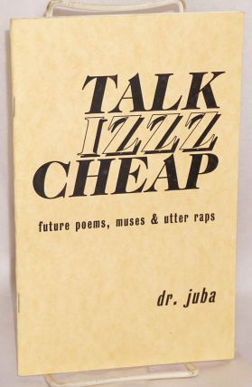 Talk izzz cheap; future poems, muses & utter raps by dr. juba [pseud.]. Juba AbdulAzeem aka Dr....