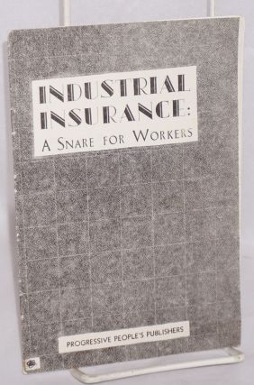 Industrial insurance; a snare for workers. Mort Gilbert, E A. Gilbert