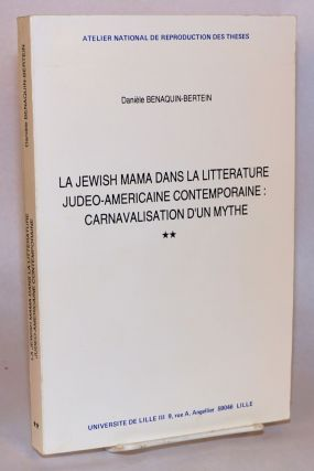 La Jewish mama dans la litterature judeo-americaine contemporaine: carnavalisation d'un mythe. These de doctorat [volume #2 of two vols; ONLY]. Daniele Benaquin-Bertein.