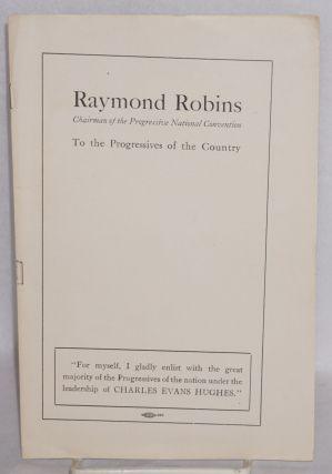 To the progressives of the country. Raymond Robins, chairman of the progressive national convention