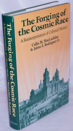 The forging of the cosmic race a reinterpretation of colonial Mexico. Colin M. MacLachlan, Jaime E. Rodriguez O.