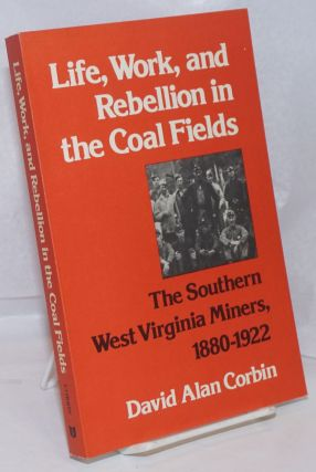 Life, work, and rebellion in the coal fields; the Southern West Virginia miners, 1880-1922. David...