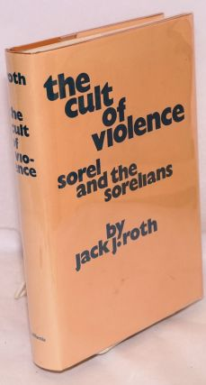 The cult of violence Sorel and the Sorelians. Jack J. Roth