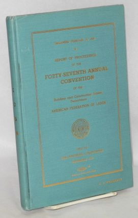 Report of proceedings of the forty-seventh annual convention of the Building and Construction...