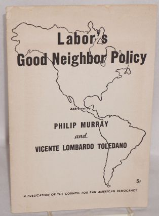 Labor's good neighbor policy. Philip Murray, Vicente Lombardo Toledano