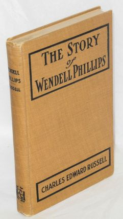 The story of Wendell Phillips; soldier of the common good. Charles Edward Russell