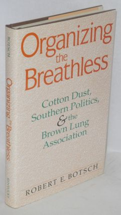 Organizing the breathless; cotton dust, southern politics, & the Brown Lung Association. Robert...