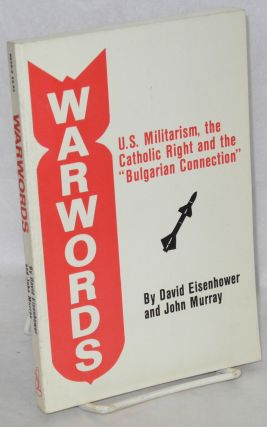 "Warwords, U.S. militarism, the Catholic right and the ""Bulgarian connection"" David Eisenhower,..."