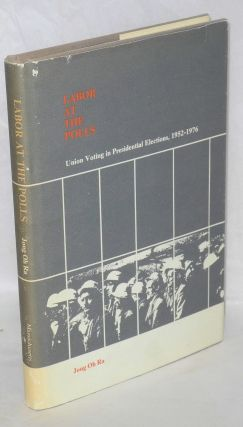 Labor at the polls; union voting in presidential elections, 1952-1976. Jong Oh Ra