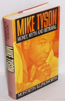Myke Tyson; money, myth and betrayal. Montieth M. Illingworth