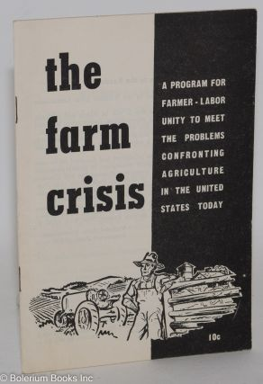 The farm crisis; a program for farmer-labor unity to meet the problems confronting agriculture in...