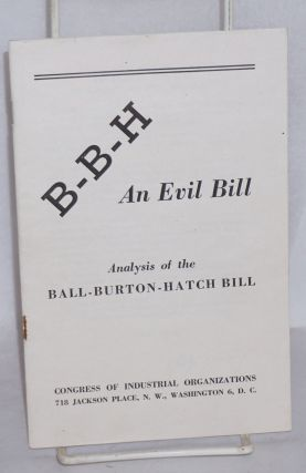B-B-H, an evil bill. Analysis of the Ball-Burton-Hatch Bill. Congress of Industrial Organizations