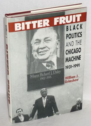 Bitter fruit; black politics and the Chicago machine, 1931-1991. William J. Grimshaw.