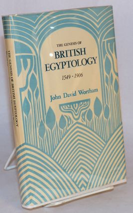 The genesis of British Egyptology 1549 - 1906. John David Wortham.