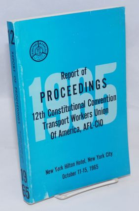 Report of proceedings 12th Constitutional Convention Transport Workers Union of America, AFL-CIO,...