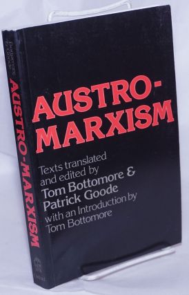 Austro-Marxism texts translated and edited by Tom Bottomore and Patrick Goode with an introduction by Tom Bottomore. Tom Bottomore, eds Patrick Goode.