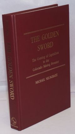The golden sword; the coming of capitalism to the Colorado mining frontier. Michael Neuschatz