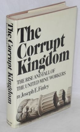 The corrupt kingdom; the rise and fall of the United Mine Workers. Joseph E. Finley