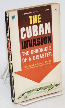 The Cuban invasion; the chronicle of a disaster. Tad Szulc, Karl E. Meyer