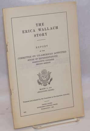 The Erica Wallach story. Report by the Committee on Un-American Activities, Noel Haviland Field