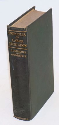 Principles of labor legislation. John R. Commons, John B. Andrews