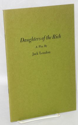 Daughters of the rich. With a chronological bibliography of Jack London's plays compiled by James...