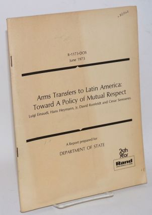 Arms transfers to Latin America: toward a policy of mutual respect. A report prepared for Department of State. Luigi Einaudi, David Ronfeldt, Jr, Hans Heymann, Cesar Sereseres.