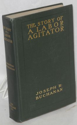 The story of a labor agitator. Joseph R. Buchanan