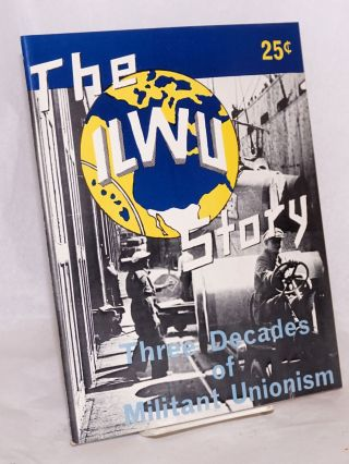 The ILWU story, three decades of militant unionism. Second edition, revised to March, 1963. International Longshoremen's, Warehousemen's Union.