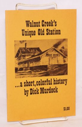 Walnut Creek's Unique Old Station: a short, colorful history. Dick Murdock