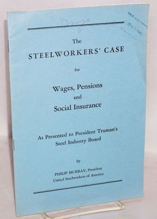 The steelworkers' case for wages, pensions and social insurance. As presented to President...