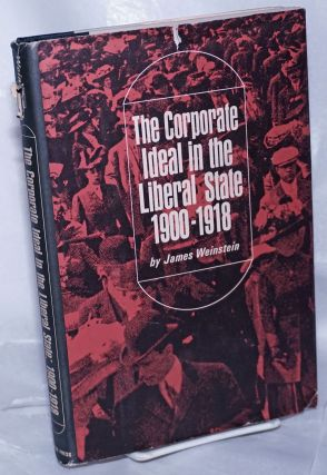 The corporate ideal in the liberal state: 1900-1918. James Weinstein