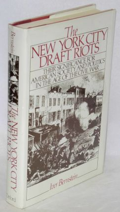 The New York City draft riots; their significance for American society and politics in the age of the Civil War. Iver Bernstein.