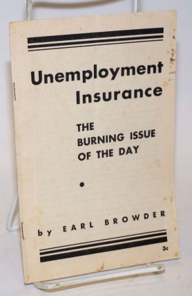 Unemployment insurance; the burning issue of the day. Earl Browder.