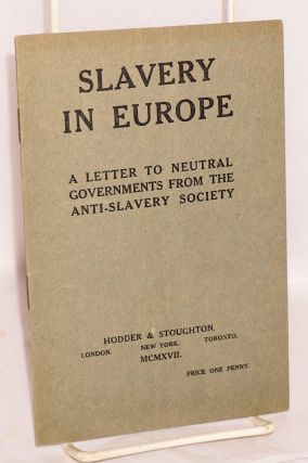 Slavery in Europe: a letter to neutral governments from the Anti-Slavery Society. Anti-Slavery,...