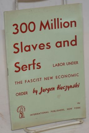 300 million slaves and serfs. Labor under the Fascist new economic order. Jurgen Kuczynski