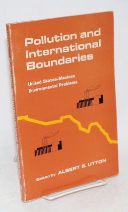 Pollution and international boundaries; United States-Mexican environmental problems. Albert E....