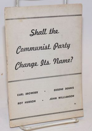Shall the Communist Party change its name? [Extracts from speeches by] Earl Browder, Eugene...