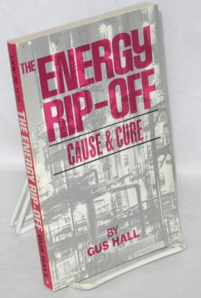 The energy rip-off, cause & cure. Gus Hall
