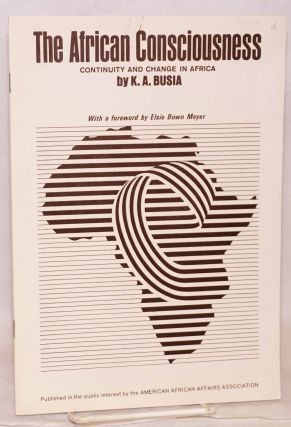 The African Consciousness: continuity and change: with a foreword by Elsie Bown Meyer. K. A. Busia