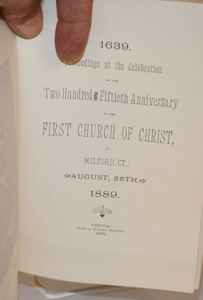Proceedings at the celebration of the two hundred fiftieth anniversary of the first church of Christ, in Milford, Ct. / August, 25th. / 1639 . 1889